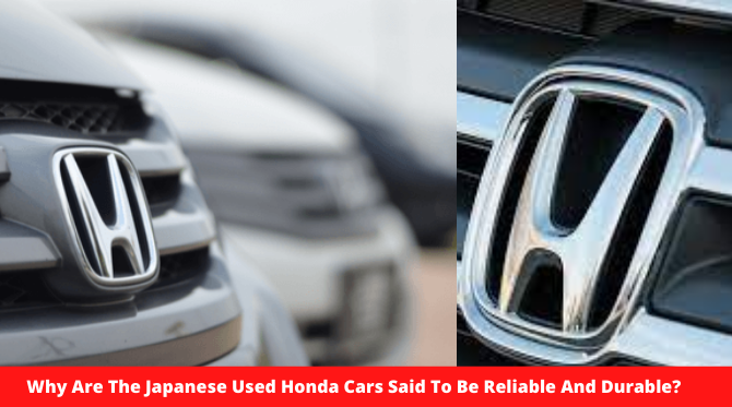 Why Are The Japanese Used Honda Cars Said To Be Reliable And Durable?